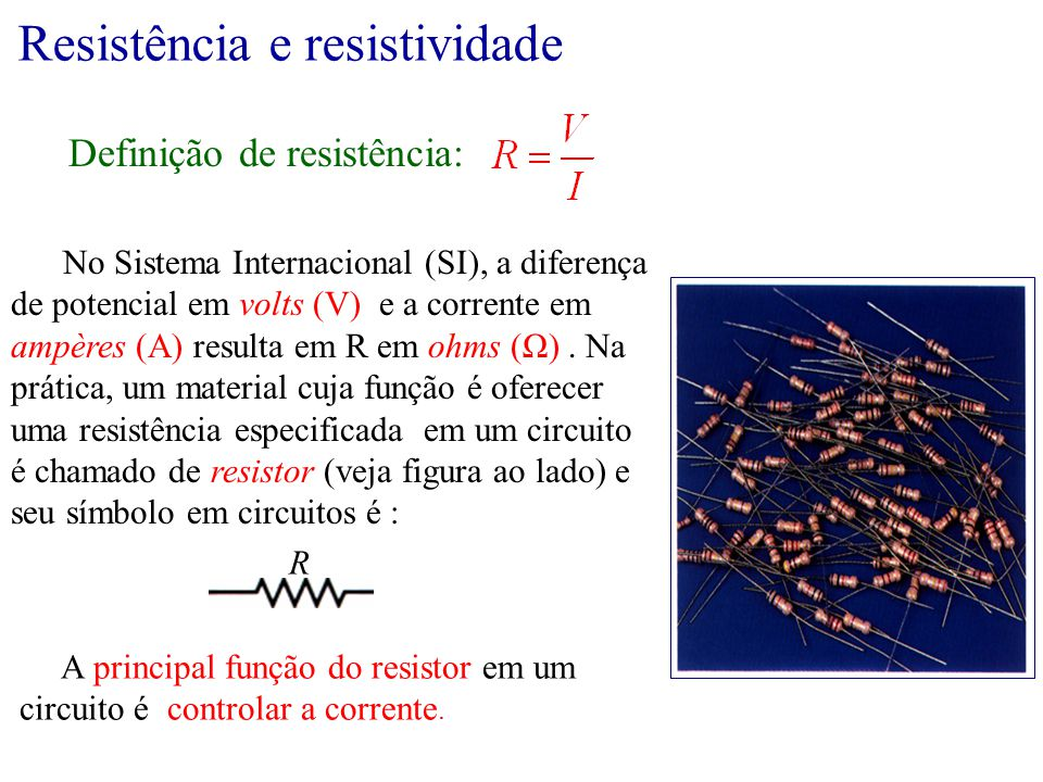 No Sistema Internacional (SI), a diferença de potencial em volts (V) e a corrente em ampères (A) resulta em R em ohms (Ω). Na prática, um material cuj