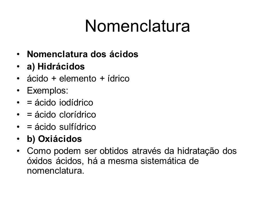 Nomenclatura •Nomenclatura dos ácidos •a) Hidrácidos •ácido + elemento + ídrico •Exemplos: •= ácido iodídrico •= ácido clorídrico •= ácido sulfídrico