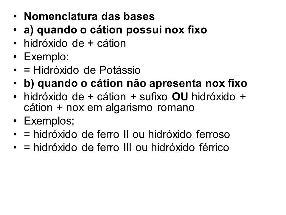 •Nomenclatura das bases •a) quando o cátion possui nox fixo •hidróxido de + cátion •Exemplo: •= Hidróxido de Potássio •b) quando o cátion não apresent