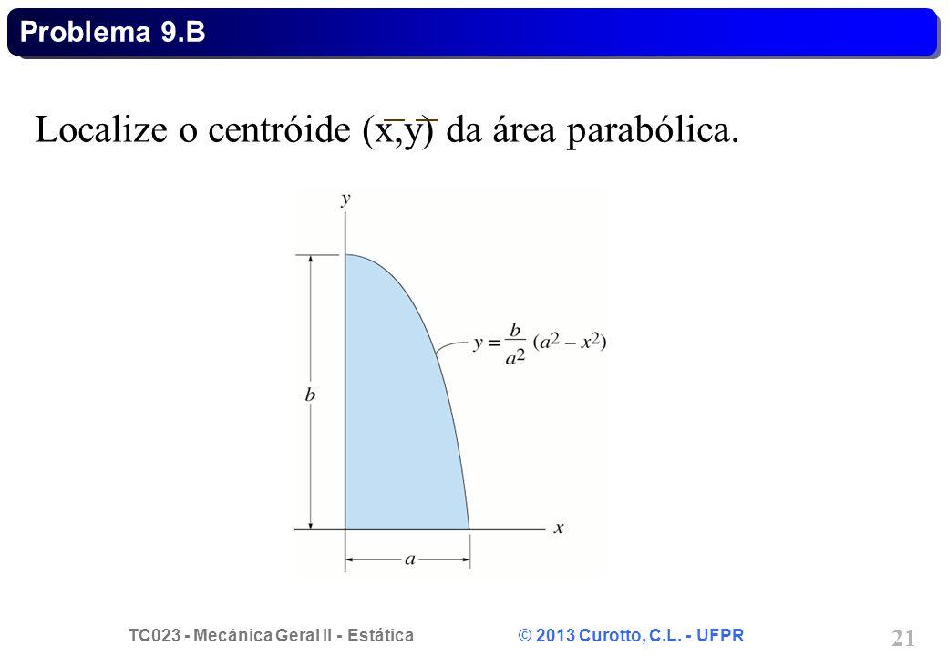 TC023 - Mecânica Geral II - Estática © 2013 Curotto, C.L. - UFPR 21 Localize o centróide (x,y) da área parabólica. Problema 9.B