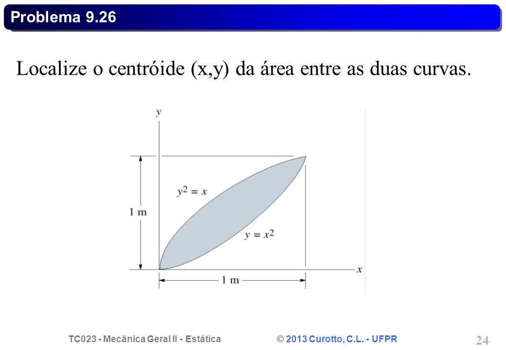 TC023 - Mecânica Geral II - Estática © 2013 Curotto, C.L. - UFPR 24 Localize o centróide (x,y) da área entre as duas curvas. Problema 9.26