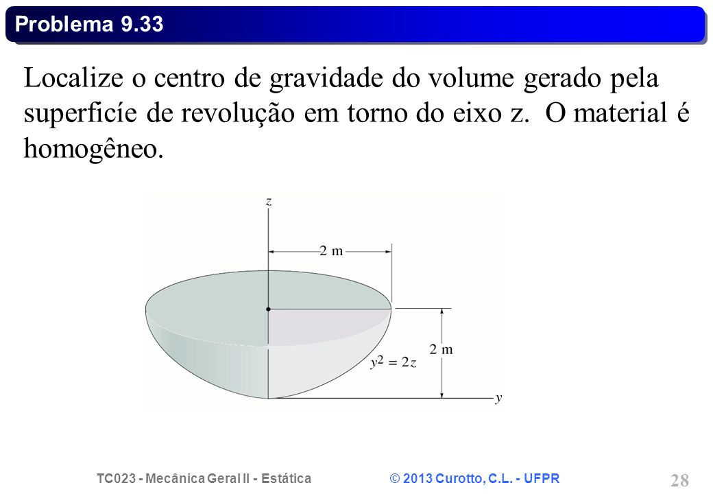 TC023 - Mecânica Geral II - Estática © 2013 Curotto, C.L. - UFPR 28 Localize o centro de gravidade do volume gerado pela superficíe de revolução em to