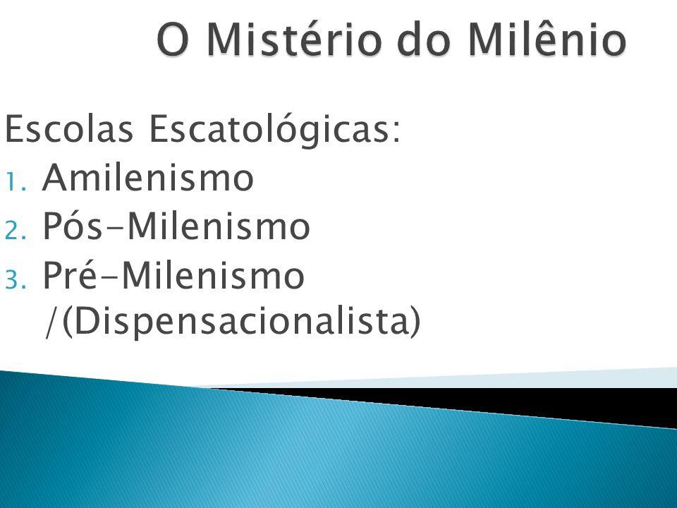 Escolas Escatológicas: 1. Amilenismo 2. Pós-Milenismo 3. Pré-Milenismo /(Dispensacionalista)