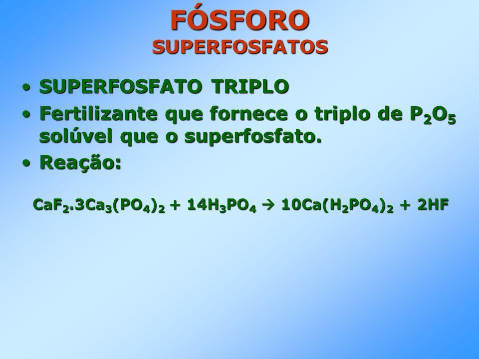 •SUPERFOSFATO TRIPLO •Fertilizante que fornece o triplo de P 2 O 5 solúvel que o superfosfato.