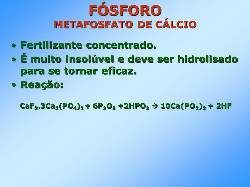 FÓSFORO METAFOSFATO DE CÁLCIO •Fertilizante concentrado.