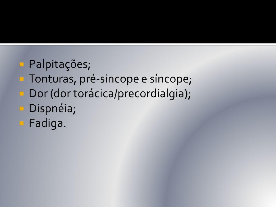  Palpitações;  Tonturas, pré-sincope e síncope;  Dor (dor torácica/precordialgia);  Dispnéia;  Fadiga.