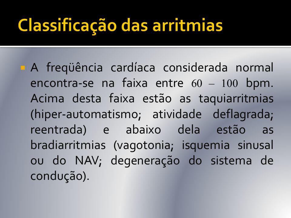  A freqüência cardíaca considerada normal encontra-se na faixa entre 60 – 100 bpm. Acima desta faixa estão as taquiarritmias (hiper-automatismo; ativ