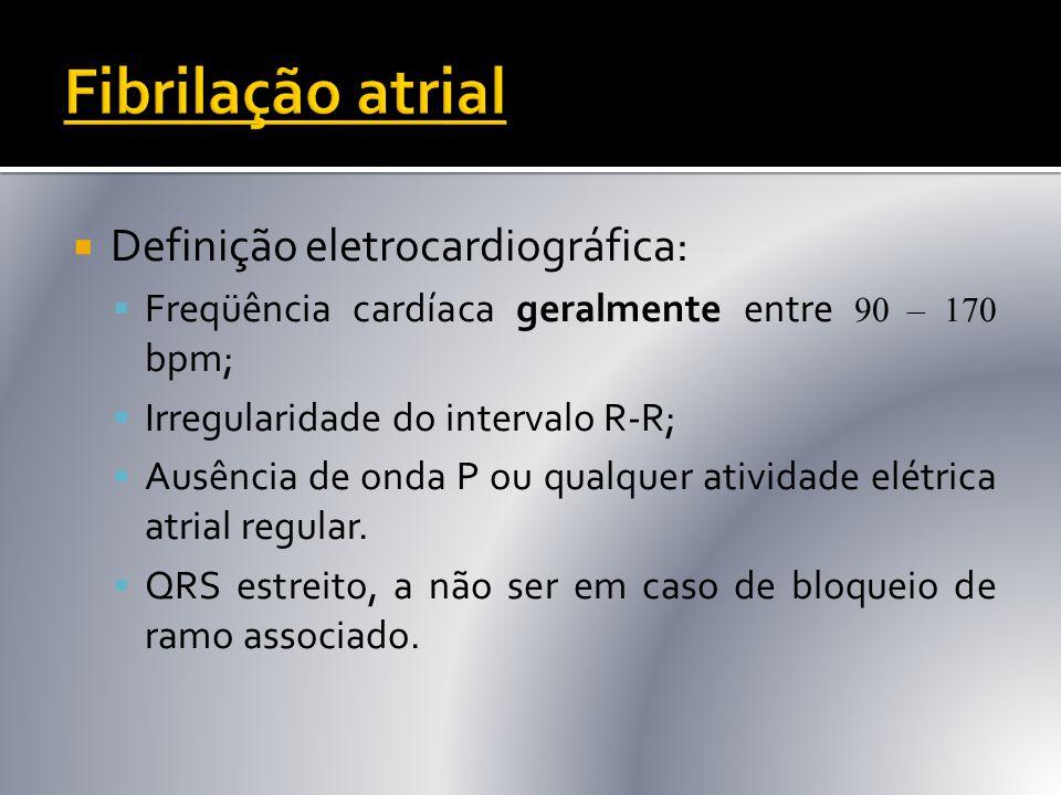  Definição eletrocardiográfica:  Freqüência cardíaca geralmente entre 90 – 170 bpm;  Irregularidade do intervalo R-R;  Ausência de onda P ou qualq