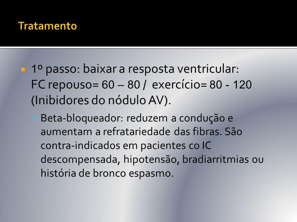  1 º passo: baixar a resposta ventricular: FC repouso= 60 – 80 / exercício= 80 - 120 (Inibidores do nódulo AV).  Beta-bloqueador: reduzem a condução