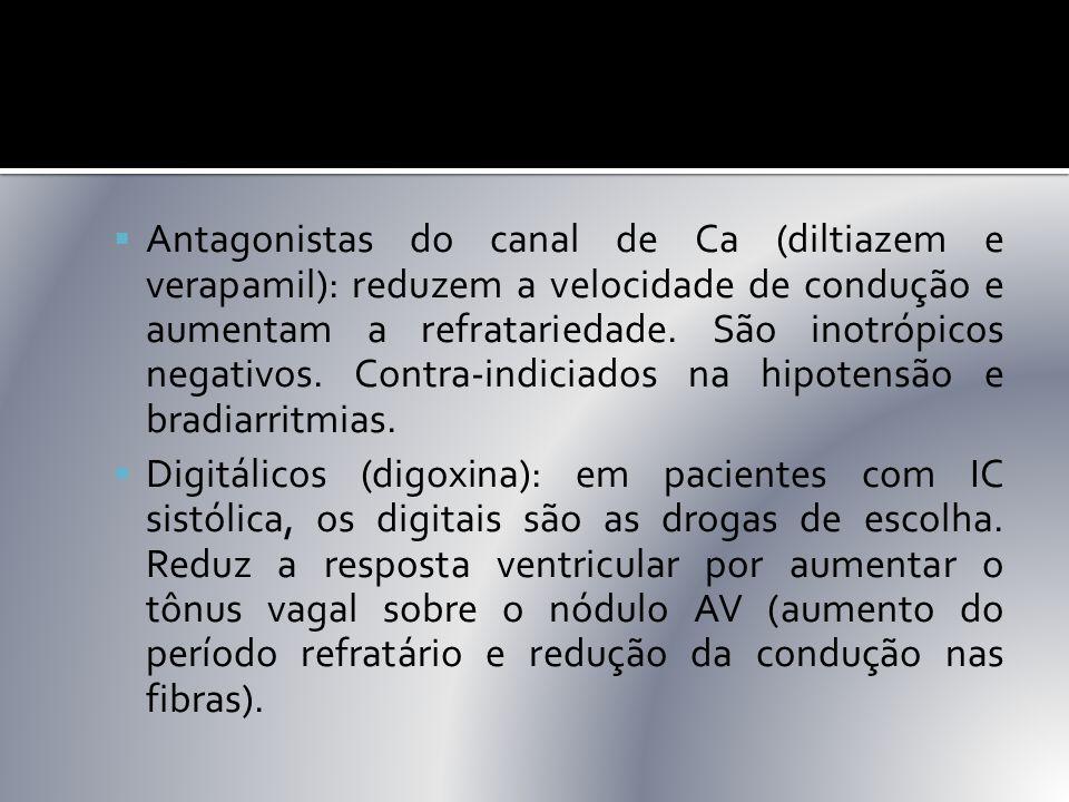  Antagonistas do canal de Ca (diltiazem e verapamil): reduzem a velocidade de condução e aumentam a refratariedade. São inotrópicos negativos. Contra
