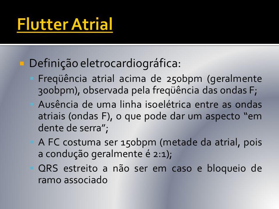  Definição eletrocardiográfica:  Freqüência atrial acima de 250bpm (geralmente 300bpm), observada pela freqüência das ondas F;  Ausência de uma lin