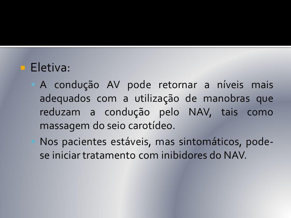  Eletiva:  A condução AV pode retornar a níveis mais adequados com a utilização de manobras que reduzam a condução pelo NAV, tais como massagem do s