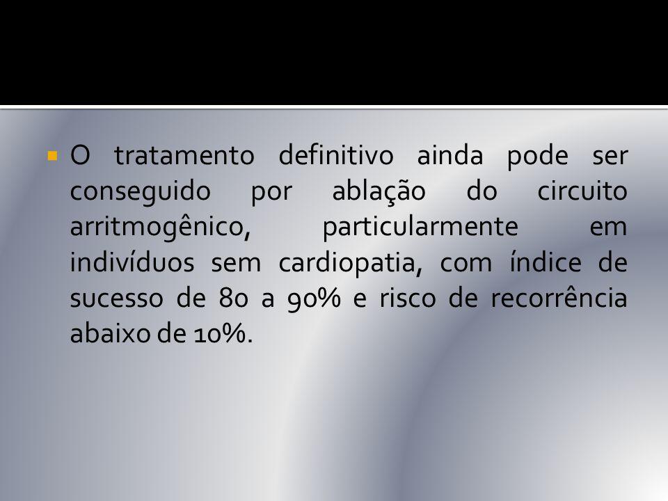  O tratamento definitivo ainda pode ser conseguido por ablação do circuito arritmogênico, particularmente em indivíduos sem cardiopatia, com índice d