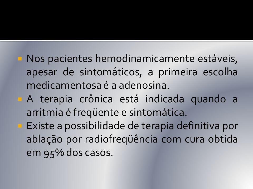  Nos pacientes hemodinamicamente estáveis, apesar de sintomáticos, a primeira escolha medicamentosa é a adenosina.  A terapia crônica está indicada