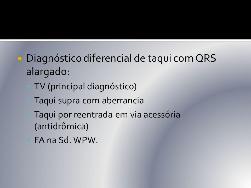  Diagnóstico diferencial de taqui com QRS alargado:  TV (principal diagnóstico)  Taqui supra com aberrancia  Taqui por reentrada em via acessória