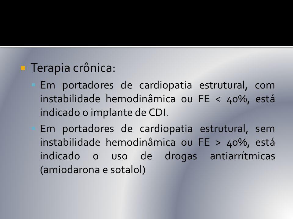  Terapia crônica:  Em portadores de cardiopatia estrutural, com instabilidade hemodinâmica ou FE < 40%, está indicado o implante de CDI.  Em portad