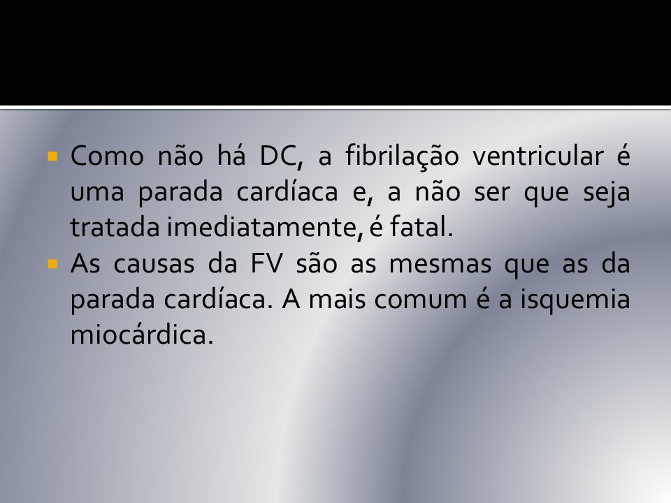  Como não há DC, a fibrilação ventricular é uma parada cardíaca e, a não ser que seja tratada imediatamente, é fatal.  As causas da FV são as mesmas