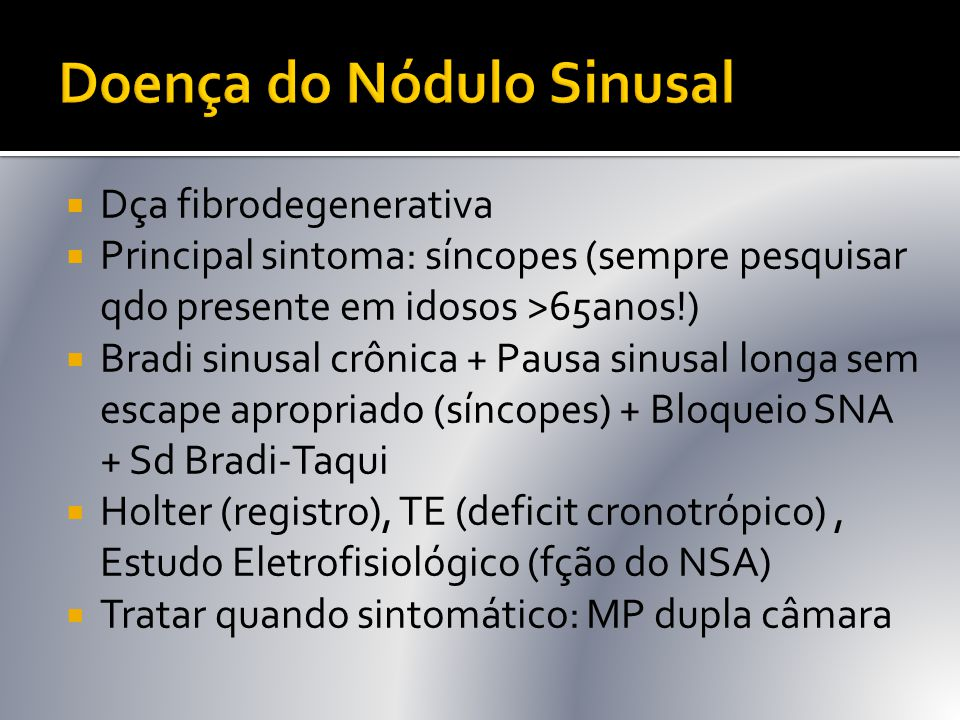  Dça fibrodegenerativa  Principal sintoma: síncopes (sempre pesquisar qdo presente em idosos >65anos!)  Bradi sinusal crônica + Pausa sinusal longa
