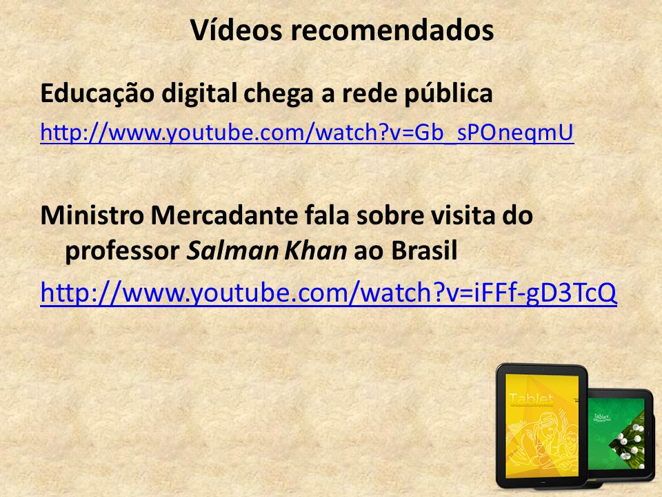 Vídeos recomendados Educação digital chega a rede pública http://www.youtube.com/watch?v=Gb_sPOneqmU Ministro Mercadante fala sobre visita do professo