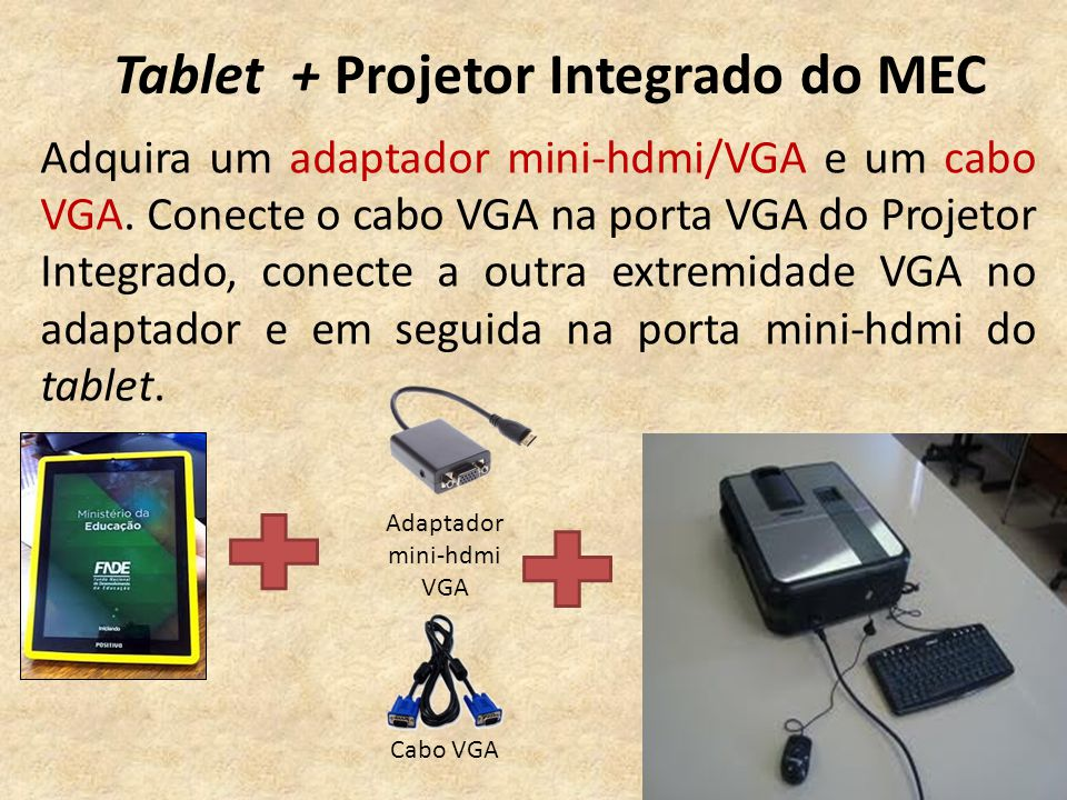 Tablet + Projetor Integrado do MEC Adquira um adaptador mini-hdmi/VGA e um cabo VGA.