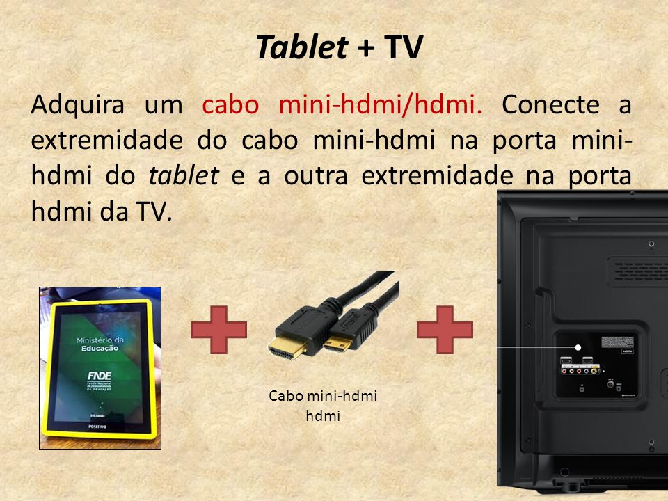 Tablet + TV Adquira um cabo mini-hdmi/hdmi.