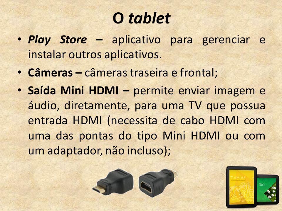 O tablet • Play Store – aplicativo para gerenciar e instalar outros aplicativos. • Câmeras – câmeras traseira e frontal; • Saída Mini HDMI – permite e