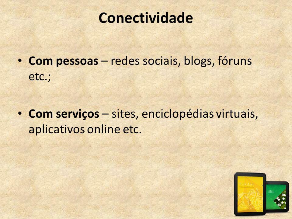 Conectividade • Com pessoas – redes sociais, blogs, fóruns etc.; • Com serviços – sites, enciclopédias virtuais, aplicativos online etc.