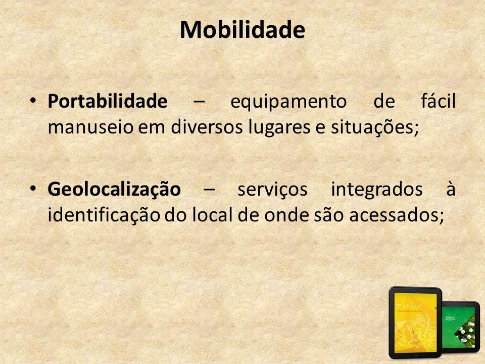 Mobilidade • Portabilidade – equipamento de fácil manuseio em diversos lugares e situações; • Geolocalização – serviços integrados à identificação do