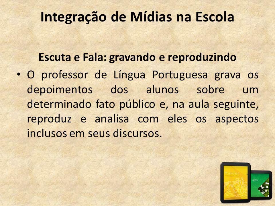 Integração de Mídias na Escola Escuta e Fala: gravando e reproduzindo • O professor de Língua Portuguesa grava os depoimentos dos alunos sobre um dete