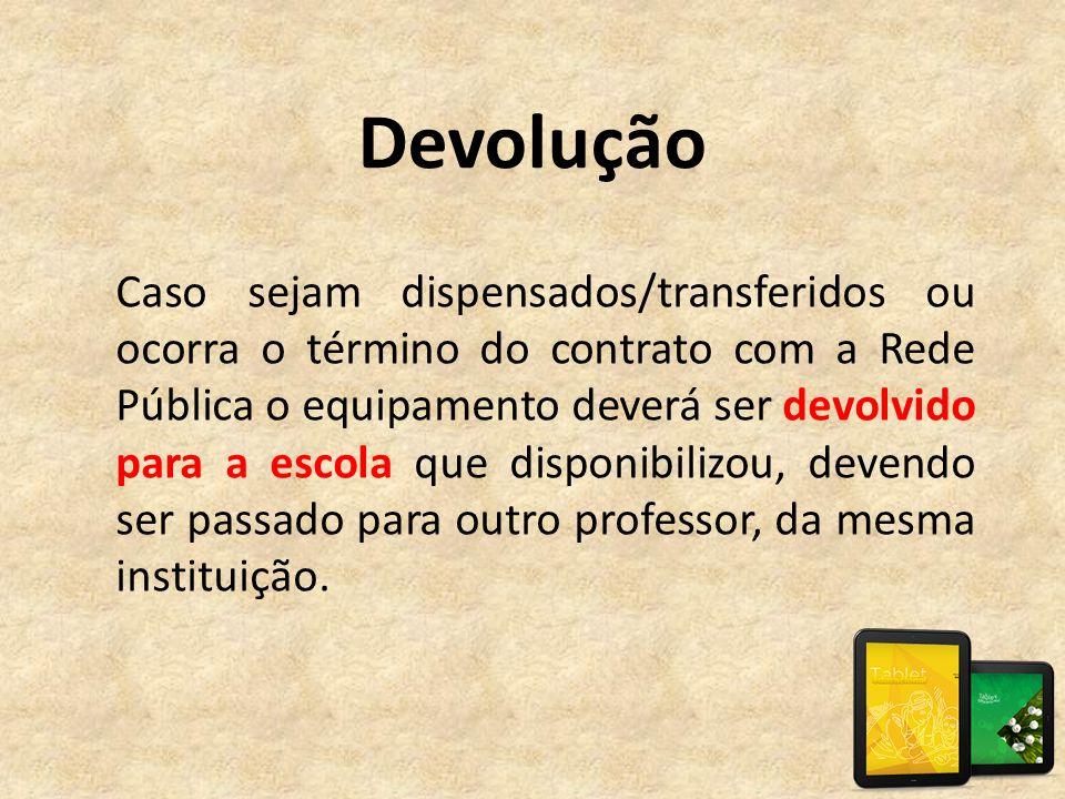 Devolução Caso sejam dispensados/transferidos ou ocorra o término do contrato com a Rede Pública o equipamento deverá ser devolvido para a escola que