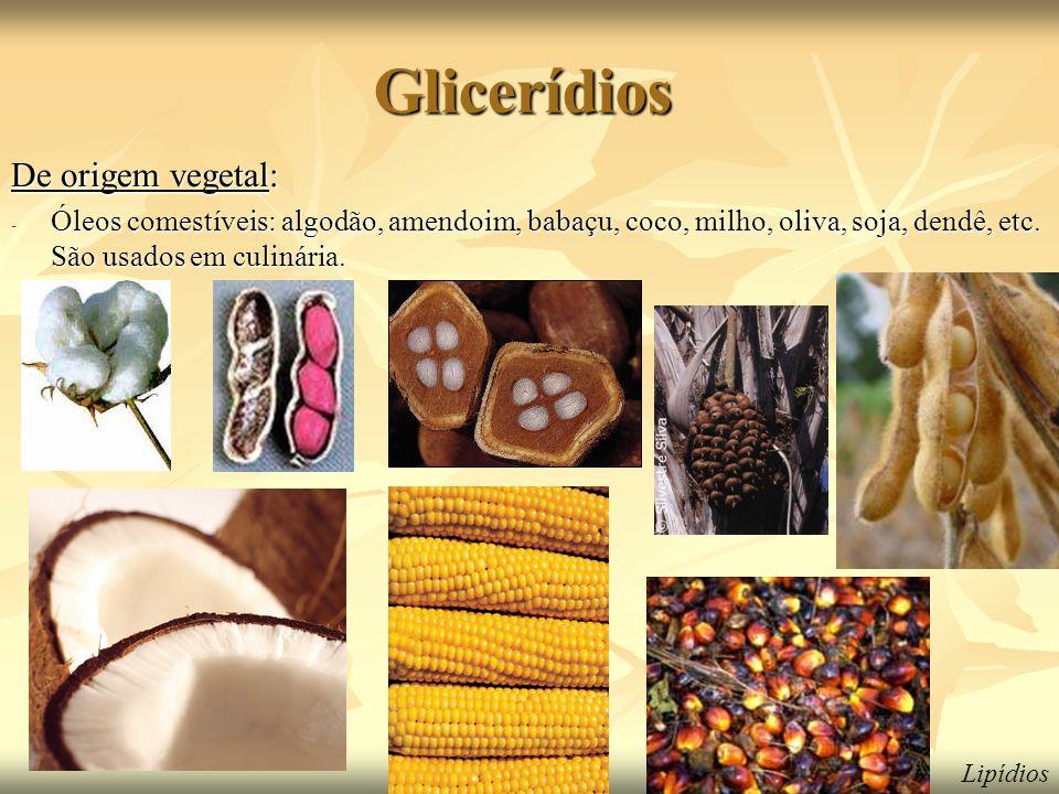 Glicerídios De origem vegetal: - Óleos comestíveis: algodão, amendoim, babaçu, coco, milho, oliva, soja, dendê, etc. São usados em culinária. Lipídios