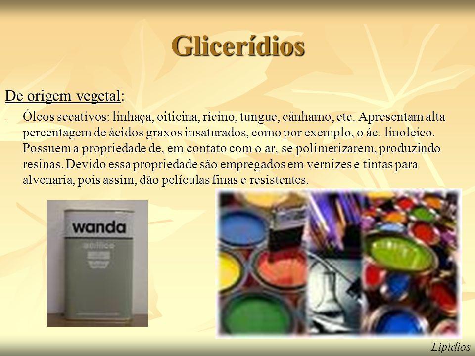 Glicerídios De origem vegetal: - Óleos secativos: linhaça, oiticina, rícino, tungue, cânhamo, etc. Apresentam alta percentagem de ácidos graxos insatu