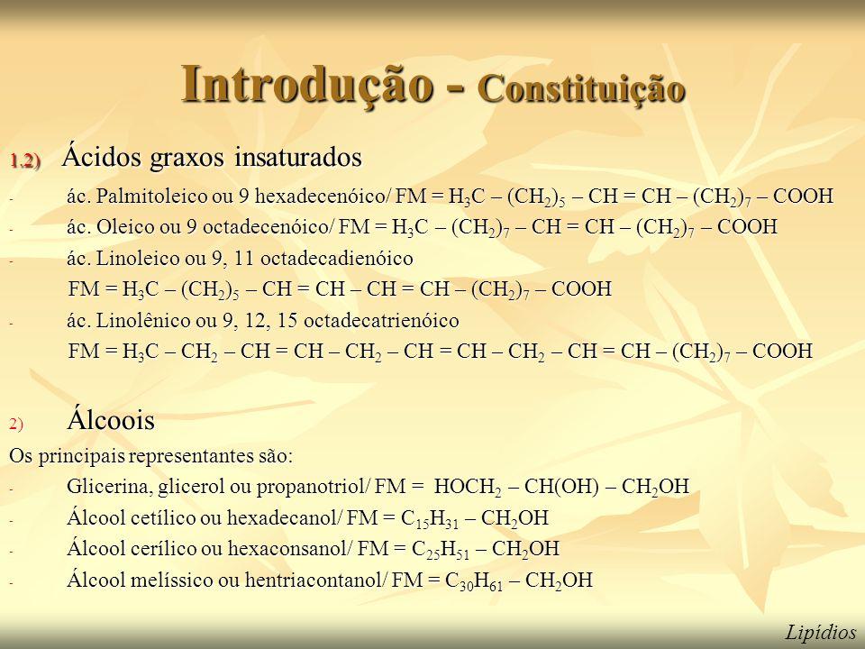 Introdução - Constituição 1.2) Ácidos graxos insaturados - ác. Palmitoleico ou 9 hexadecenóico/ FM = H 3 C – (CH 2 ) 5 – CH = CH – (CH 2 ) 7 – COOH -