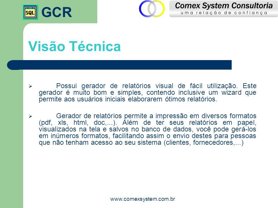 GCR www.comexsystem.com.br Visão Técnica  Possui gerador de relatórios visual de fácil utilização. Este gerador é muito bom e simples, contendo inclu
