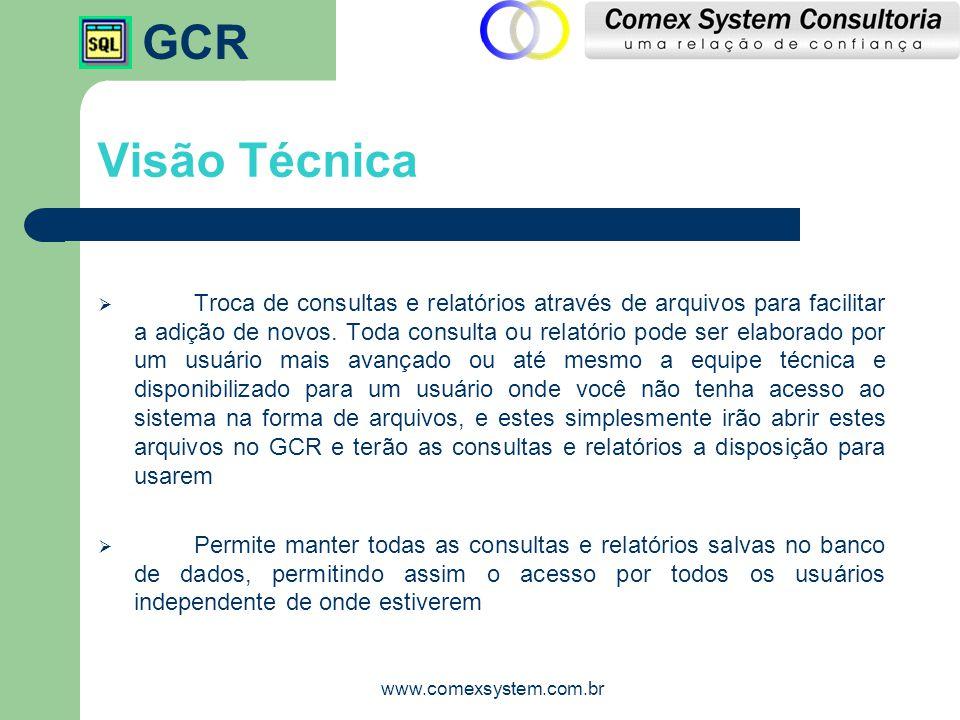 GCR www.comexsystem.com.br Visão Técnica  Troca de consultas e relatórios através de arquivos para facilitar a adição de novos. Toda consulta ou rela