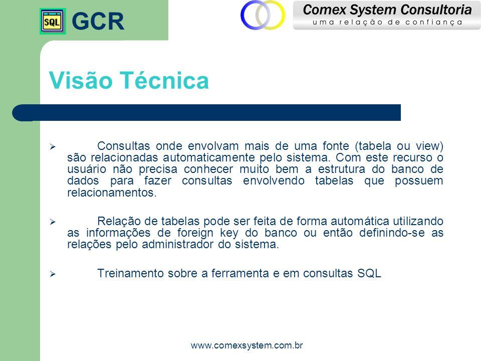 GCR www.comexsystem.com.br Visão Técnica  Consultas onde envolvam mais de uma fonte (tabela ou view) são relacionadas automaticamente pelo sistema. C