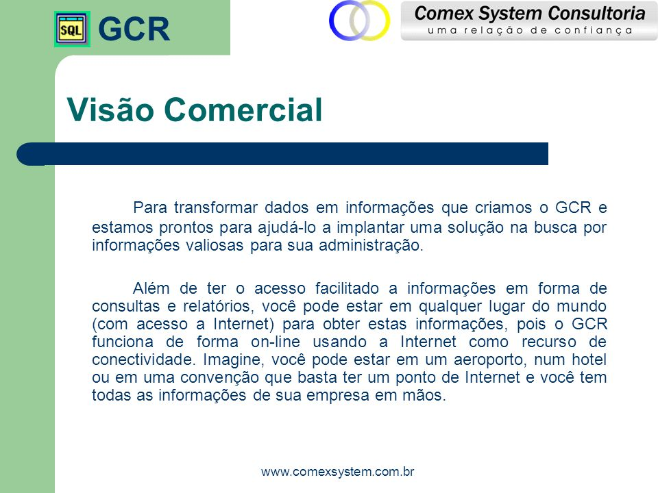 GCR www.comexsystem.com.br Visão Comercial Para transformar dados em informações que criamos o GCR e estamos prontos para ajudá-lo a implantar uma sol