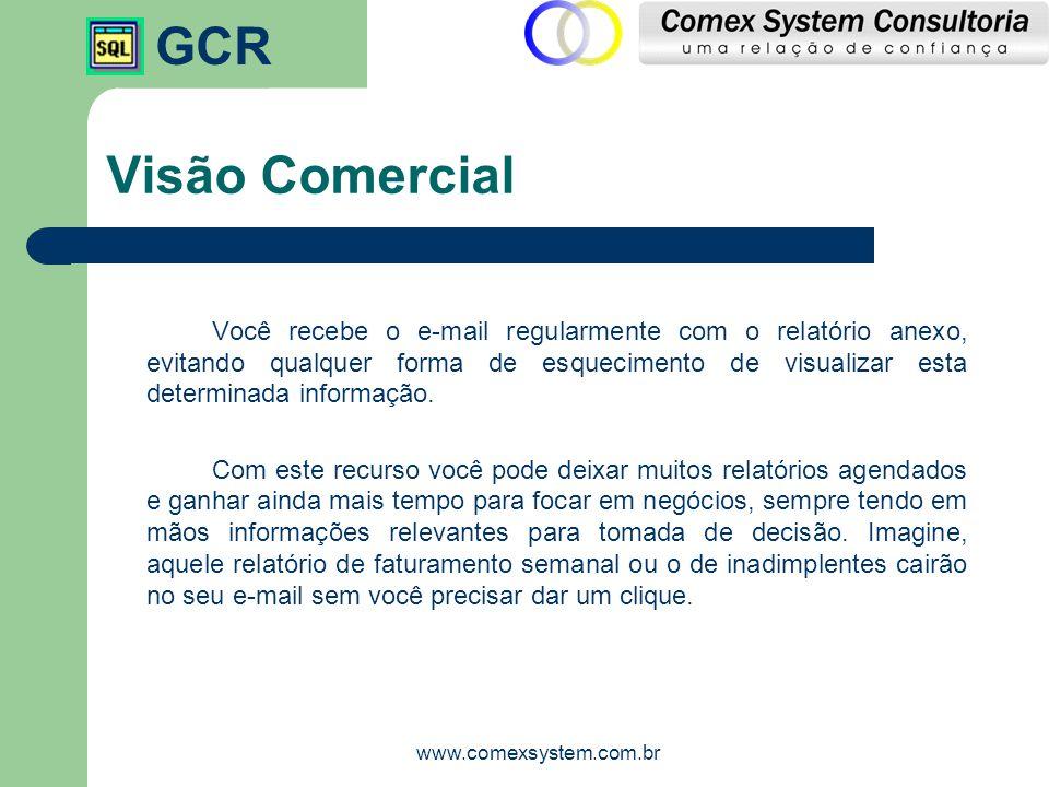 GCR www.comexsystem.com.br Visão Comercial Você recebe o e-mail regularmente com o relatório anexo, evitando qualquer forma de esquecimento de visuali