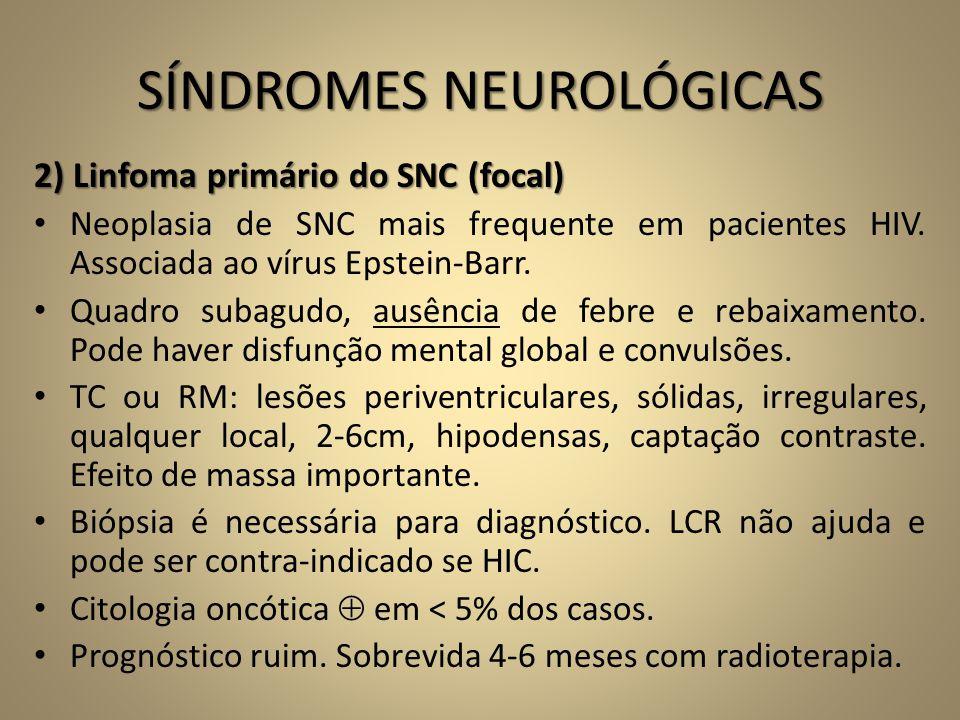 SÍNDROMES NEUROLÓGICAS 2) Linfoma primário do SNC (focal) • Neoplasia de SNC mais frequente em pacientes HIV. Associada ao vírus Epstein-Barr. • Quadr