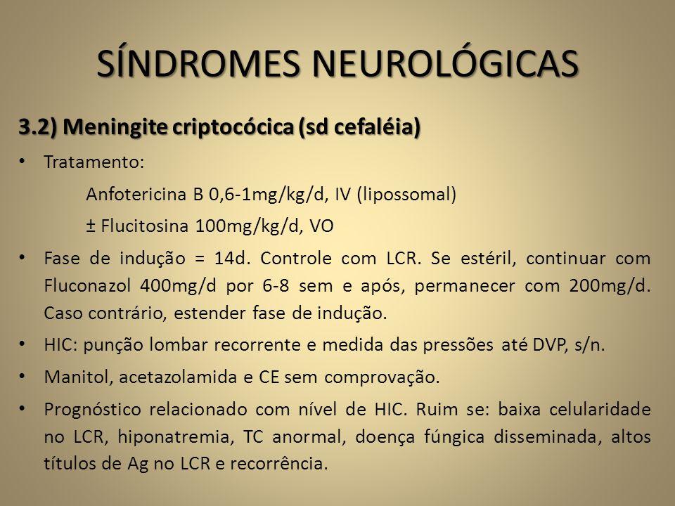SÍNDROMES NEUROLÓGICAS 3.2) Meningite criptocócica (sd cefaléia) • Tratamento: Anfotericina B 0,6-1mg/kg/d, IV (lipossomal) ± Flucitosina 100mg/kg/d,