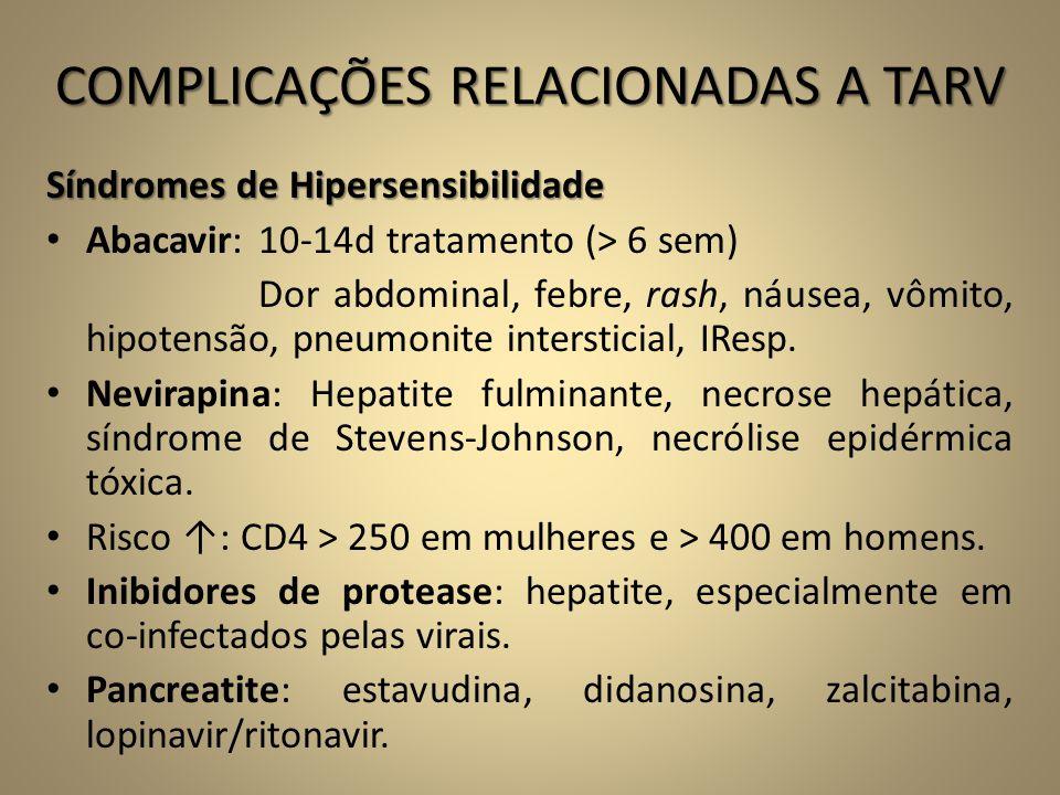 COMPLICAÇÕES RELACIONADAS A TARV Síndromes de Hipersensibilidade • Abacavir: 10-14d tratamento (> 6 sem) Dor abdominal, febre, rash, náusea, vômito, h