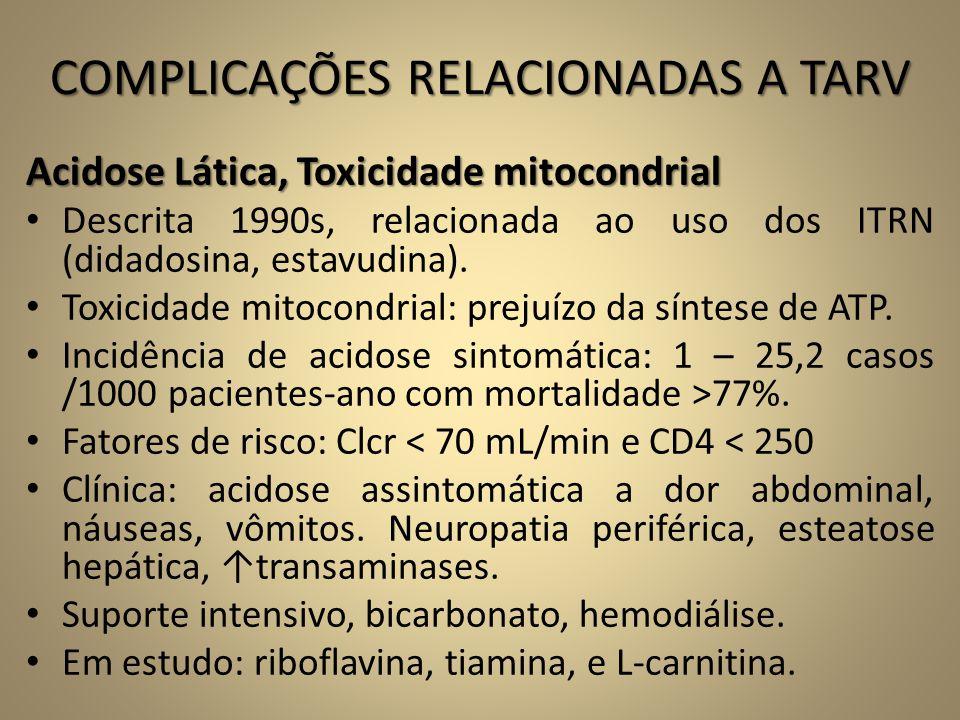COMPLICAÇÕES RELACIONADAS A TARV Acidose Lática, Toxicidade mitocondrial • Descrita 1990s, relacionada ao uso dos ITRN (didadosina, estavudina). • Tox