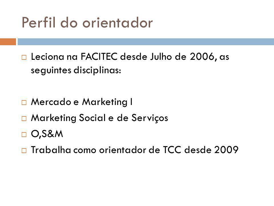 Perfil do orientador  Leciona na FACITEC desde Julho de 2006, as seguintes disciplinas:  Mercado e Marketing I  Marketing Social e de Serviços  O,S&M  Trabalha como orientador de TCC desde 2009