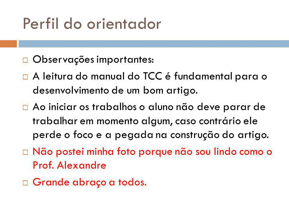 Perfil do orientador  Observações importantes:  A leitura do manual do TCC é fundamental para o desenvolvimento de um bom artigo.  Ao iniciar os tr