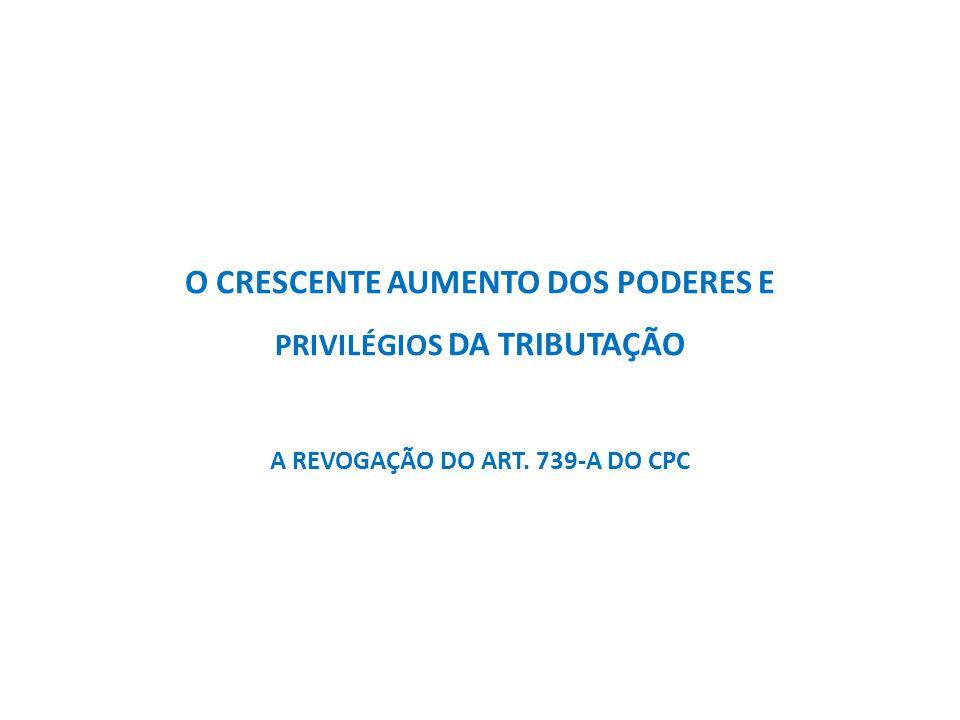 O CRESCENTE AUMENTO DOS PODERES E PRIVILÉGIOS DA TRIBUTAÇÃO A REVOGAÇÃO DO ART. 739-A DO CPC
