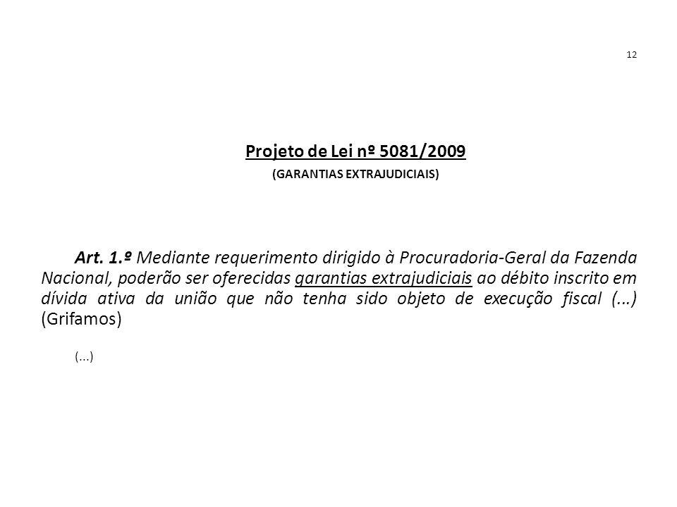 12 Projeto de Lei nº 5081/2009 (GARANTIAS EXTRAJUDICIAIS) Art. 1.º Mediante requerimento dirigido à Procuradoria-Geral da Fazenda Nacional, poderão se