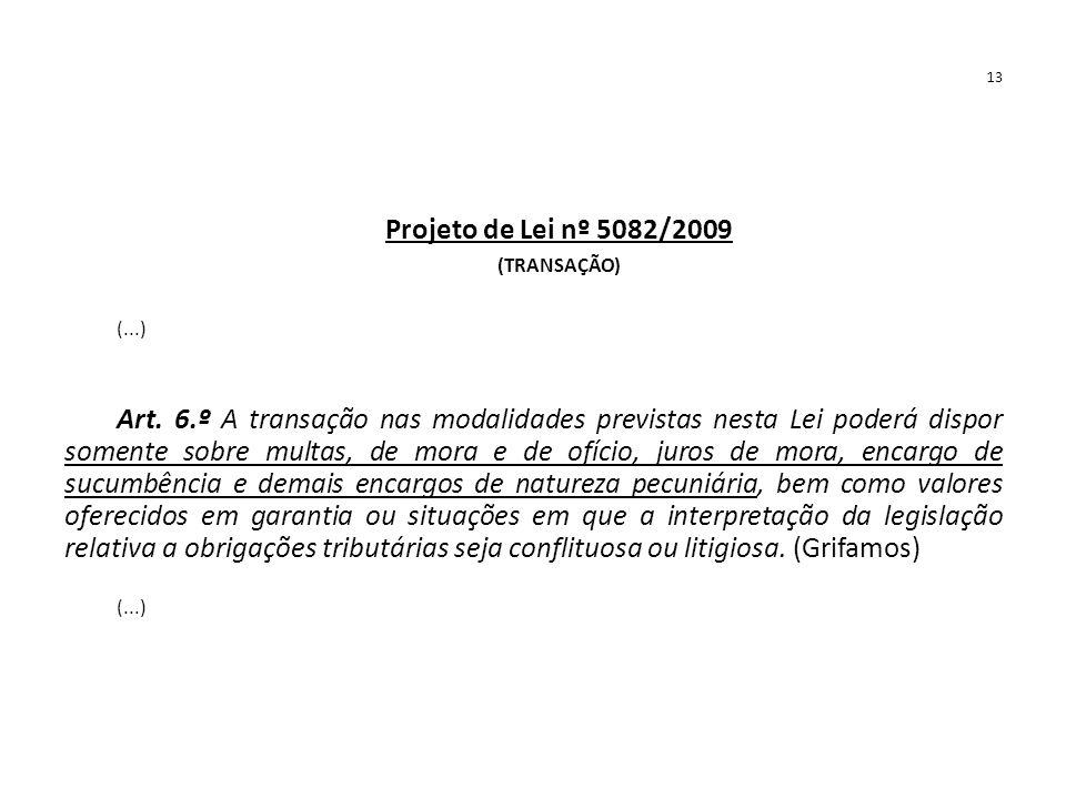 13 Projeto de Lei nº 5082/2009 (TRANSAÇÃO) (...) Art. 6.º A transação nas modalidades previstas nesta Lei poderá dispor somente sobre multas, de mora