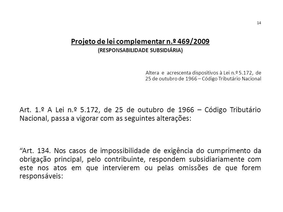 14 Projeto de lei complementar n.º 469/2009 (RESPONSABILIDADE SUBSIDIÁRIA) Altera e acrescenta dispositivos à Lei n.º 5.172, de 25 de outubro de 1966 – Código Tributário Nacional Art.
