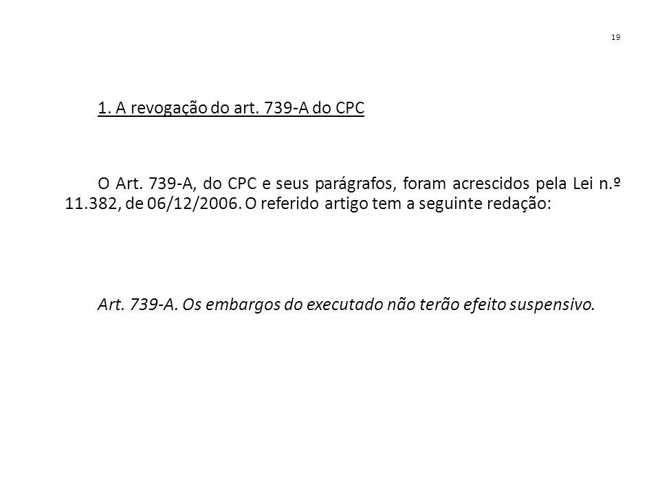 19 1. A revogação do art. 739-A do CPC O Art. 739-A, do CPC e seus parágrafos, foram acrescidos pela Lei n.º 11.382, de 06/12/2006. O referido artigo