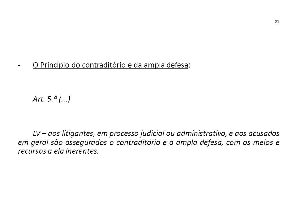 21 -O Princípio do contraditório e da ampla defesa: Art. 5.º (...) LV – aos litigantes, em processo judicial ou administrativo, e aos acusados em gera